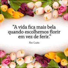 """""""A vida fica mais bela quando escolhemos florir em vez de ferir."""""""