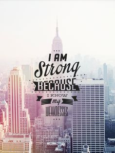 I am strong because I know my weakness...