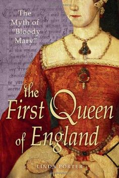 "The First Queen of England: The Myth of ""Bloody Mary"" by Linda Porter"