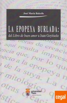 """La epopeya burlada : del """"Libro de buen amor"""" a Juan Goytisolo / José María Balcells Publicación [León] : Universidad de León, Área de Publicaciones 2016"""
