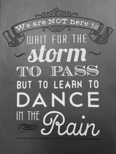 We are NOT here to wait for the storm to pass but to learn to DANCE in the Rain ☔️