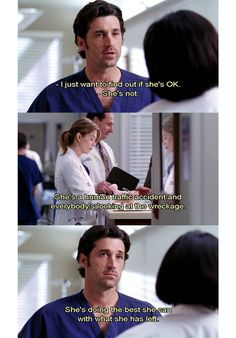 Derek: I just want to find out if she's ok. Bailey: She's not. She's a human traffic accident and everybody's looking at the wreckage. She's doing the best she can with what she has left. my effing life Greys Anatomy Frases, Greys Anatomy Funny, Grays Anatomy Tv, Grey Anatomy Quotes, Greys Anatomy Season 3, Tv Quotes, Movie Quotes, Meredith And Derek, Meredith Grey Quotes