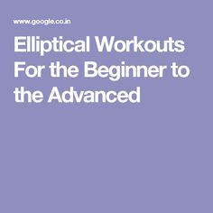 Elliptical Workouts For the Beginner to the Advanced