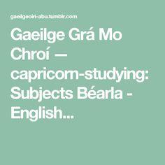 Gaeilge Grá Mo Chroí — capricorn-studying:   Subjects Béarla - English...