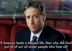 """""""If America leads a blessed life, then why did God put all of our oil under people who hate us?"""" Jon Stewart"""
