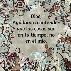 Dios ayúdame a entender que las cosas son en su tiempo, no en el mío.
