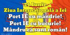 24 Iunie Ziua Internaţională a Iei Port IE cu mândrie! Port IE cu bucurie! Mândru că sunt român!