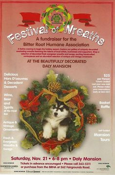 The Festival of Trees, a fundraiser for The Bitter Root Humane Association, will be held from 6 to 8pm November 21st at the Daly Mansion in Hamilton. The festival features decorated swags, wreaths, centerpieces and antique ornaments; a few spectacular items will be sold by sealed bid. Refreshments and self-guided tours of the mansion are available. Tickets are $25 and advanced purchase is encouraged. Call (406) 363-5311 or purchase from the BRHA at 262 Fairgrounds Rd.