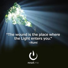 The wound is the place where the light enters you. ~Rumi ..*