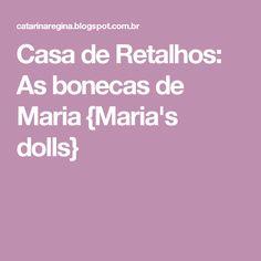 Casa de Retalhos: As bonecas de Maria {Maria's dolls}