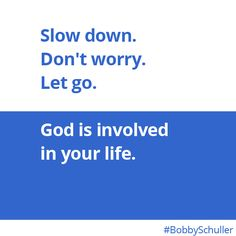Slow down. Don't worry. Let go. God is involved in your life. Bobby Schuller