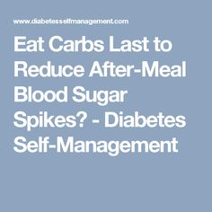 Eat Carbs Last to Reduce After-Meal Blood Sugar Spikes? - Diabetes Self-Management