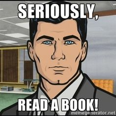 """""""Seriously, read a book.""""  Archer"""