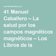 41 Manuel Caballero – La salud por los campos magnéticos – Los Libros de la Frontera
