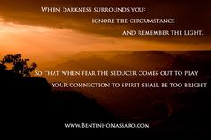 BENTINHO MASSARO - When darkness surrounds you: ignore the circumstance and remember the light. So that when fear the seducer comes out to play, your connection to spirit shall be too bright. - Inspirational Quotes - NOW FREE https://www.trinfinityacademy.com | https://www.trinfinity.us/