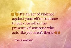 """""""it's an act of violence against yourself to continue to put yourself in the presence of someone who acts like you aren't there."""" - Iyanla Vanzant"""