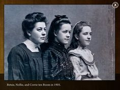 The Ten Boom daughters. From Left to Right and Eldest to Youngest - Betsie, Nollie, and Corrie.