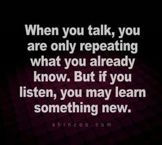 When you talk, you are only repeating what you already know.  But if you listen, you may learn something new - Quote -