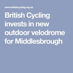 British Cycling invests in new outdoor velodrome for Middlesbrough Middlesbrough, Cycling, Investing, British, News, Outdoor, Outdoors, Biking, Bicycling