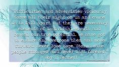 """""""Difficulties and adversities viciously force all their might on us and cause us to fall apart, but they are necessary elements of individual growth and reveal our true potential. We have got to endure and overcome them, and move forward. Never lose hope. Storms make people stronger and never last forever."""" - Roy T. Bennett"""