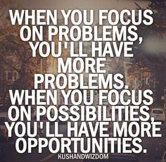 WHEN YOU FOCUS ON PROBLEMS YOU'LL HAVE MORE PROBLEMS.  WHEN YOU FOCUS ON POSSIBILITIES, YOU'LL HAVE MORE OPPORTUNITIES.