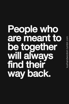 People who are meant to be together will always find their way back.