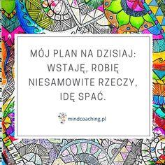 Mój plan na dzisiaj: wstaję, robie niesamowite rzeczy, idę spać!  Zobacz więcej na #mindcoaching #codziennadawkainspiracji #rozwójosobisty #cytat #cytatdnia #motywacja #rozwójosobisty #cytaty #sentencje #coaching Nick Vujicic, Life Motivation, Boss Lady, Motto, Self Love, Bullet Journal, Positivity, My Favorite Things, Frame