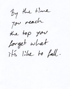 By the time you reach the top you forget what it's like to fall...