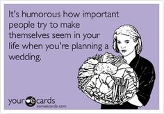 """""""It's humorous how important people try to make themselves seem in your life when you're planning a wedding."""" Exactly!"""