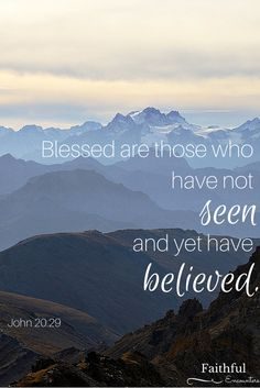 Blessed are those who have not seen and yet have believed. John 20:29