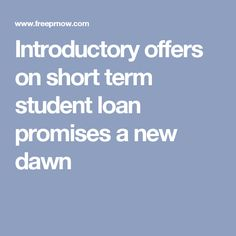 Introductory offers on short term student loan promises a new dawn