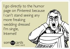 I go directly to the humor page on Pinterest because I can't stand seeing any more freaking wedding dresses! I'm single, Internet!