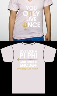 You Only Live Once, Live like a Pi Phi and once is enough!