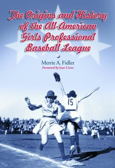 """""""The Origins & History Of The All-American Girls Professional Baseball League"""" book by Merrie A. Fidler with a foreword by Jean Cione"""