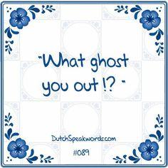 Dutch expressions in English: wat spook jij uit?