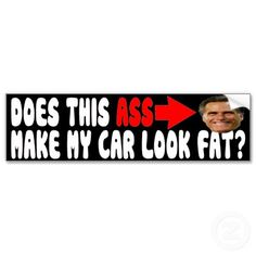 "With Romney's face on your bumper, the appropriate question is ""Does This Ass Make My Car Look Fat?"" Also available for Truck. Only $3.95 each"