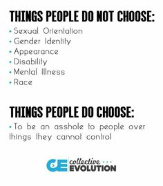 Things People do not choose: sexual orientation, gender identity, appearance, disability, mental illness, race. Things people do choose: to be an asshole to people over things they cannot control.  Create quality for all by becoming an ambassador for LGBTQ rights at http://www.fuzeus.com