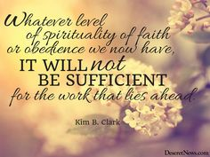 """Elder Clark: """"Whatever level of spirituality of faith or obedience we now have, it will not be sufficient for the work that lies ahead."""" #ldsconf #lds #quotes"""