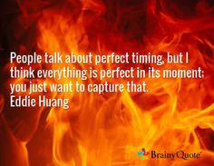 People talk about perfect timing, but I think everything is perfect in its moment; you just want to capture that. Eddie Huang