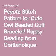 Peyote Stitch Pattern for Cute Owl Beaded Cuff Bracelet! Happy Beading from Craftaholique