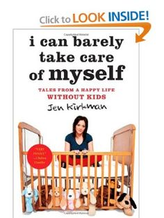 I Can Barely Take Care of Myself: Tales From a Happy Life Without Kids by Jen Kirkman