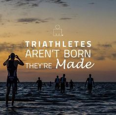 Triathletes like so much else in life are Made; not born