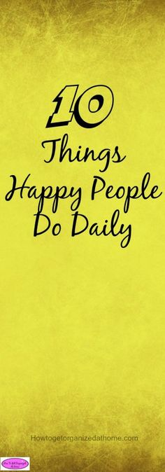 Things that happy people do daily help to inspire others! It isn't about what makes them happy but the positive outlook they have on life and how they live!