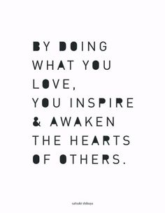 """""""By doing what you love, you inspire and awaken the hearts of others."""" ~Satsuki Shibuya"""