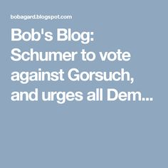 Bob's Blog: Schumer to vote against Gorsuch, and urges all Dem...