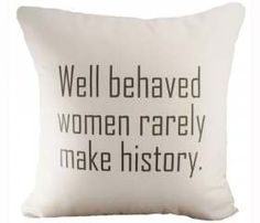 // #Quote #Throw #Pillow // Well Behaved Women rarely Make History.