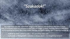 szakad az eső – it's pouring with rain  szakadok a röhögéstől – I'm laughing so hard https://dailymagyar.wordpress.com/2016/02/26/szakadok/ #magyar