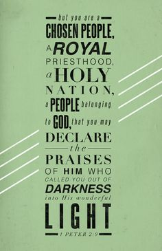 """""""But you are a chosen people, a royal priesthood, a holy nation, a people belonging to God, that you may declare the praises of Him who called you out of darkness into His wonderful light."""" ~1 Peter 2:9"""