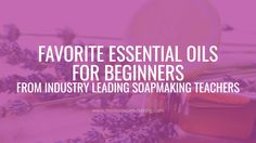 Need help with essential oils for beginners? Here's a roundup of Top Ten recommendations from some of the biggest names in the handmade soap & cosmetics industry!