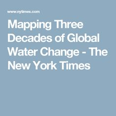 Mapping Three Decades of Global Water Change - The New York Times